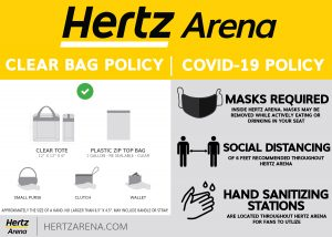 "Hertz Arena Clear Bag Policy/ Covid 19 Policy Clear Tote 12"" x 12"" x 6"" Plastic Zip Top Bag 1 Gallon re sealable clear small purse clutch wallet approximately the size of a hand no larger than 6.5"" x 4.5"" may include handle or strap mask required inside hertz arena masks may be removed while actively eating or drinking in your seat social distancing of 6 feet recommended throughout hertz arena hand sanitizing stations are located throughout hertz arena for fans to utilize Hertzarena.com"